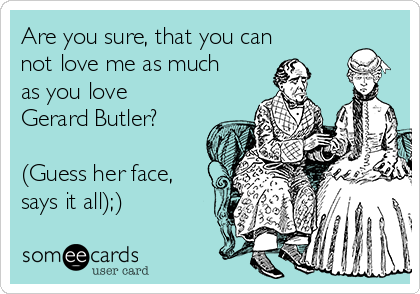 Are you sure, that you can not love me as much as you love Gerard Butler?  (Guess her face, says it all);)