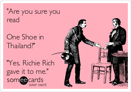 """Are you sure you read   One Shoe in Thailand?""  ""Yes. Richie Rich gave it to me."""
