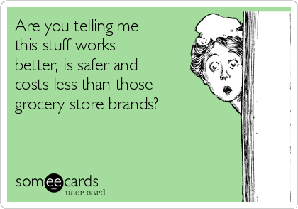 Are you telling me this stuff works better, is safer and costs less than those grocery store brands?