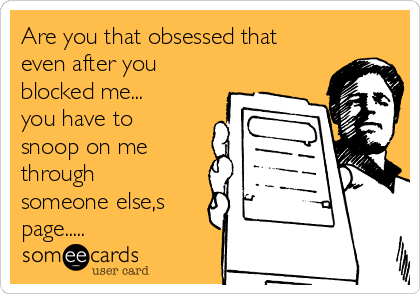 Are you that obsessed that even after you blocked me... you have to snoop on me through someone else,s page.....