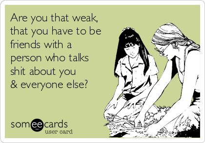 Are you that weak, that you have to be friends with a person who talks shit about you & everyone else?