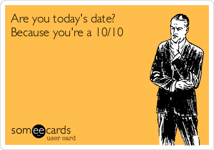 Are you today's date? Because you're a 10/10