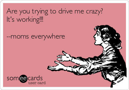 Are you trying to drive me crazy? It's working!!!   --moms everywhere