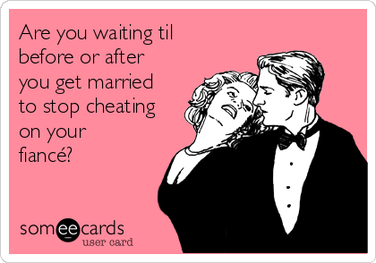 Are you waiting til before or after you get married to stop cheating on your fiancé?