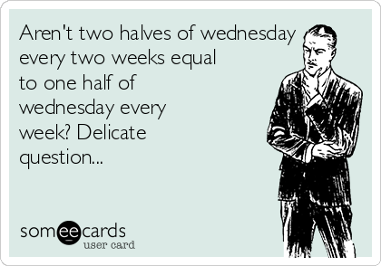 Aren't two halves of wednesday every two weeks equal to one half of wednesday every week? Delicate question...