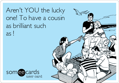 Aren't YOU the lucky one! To have a cousin as brilliant such as !