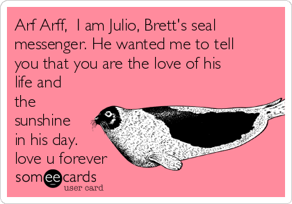 Arf Arff,  I am Julio, Brett's seal messenger. He wanted me to tell you that you are the love of his life and the sunshine in his day. love u forever