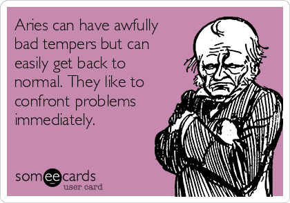 Aries can have awfully bad tempers but can easily get back to normal. They like to confront problems immediately.
