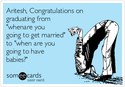"""Aritesh, Congratulations on graduating from """"whenare you going to get married"""" to """"when are you going to have babies?"""""""