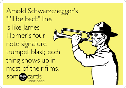 "Arnold Schwarzenegger's ""I'll be back"" line is like James Horner's four  note signature trumpet blast; each thing shows up in most of their films."