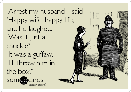 """""""Arrest my husband. I said 'Happy wife, happy life,' and he laughed.""""  """"Was it just a chuckle?"""" """"It was a guffaw."""" """"I'll throw him in the box."""""""