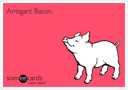 Arrogant Bacon.