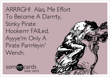 ARRRGH!  Alas, Me Effort To Become A Darrrty, Stinky Pirate Hookerrr FAILed. Ayyye'm Only A Pirate Parrrleyin' Wench.