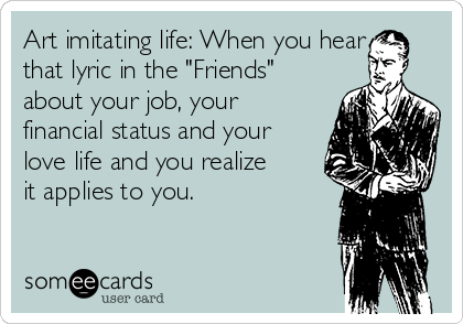 "Art imitating life: When you hear that lyric in the ""Friends"" about your job, your financial status and your love life and you realize it applies to you."
