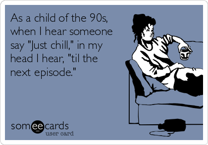 """As a child of the 90s, when I hear someone say """"Just chill,"""" in my head I hear, """"til the next episode."""""""