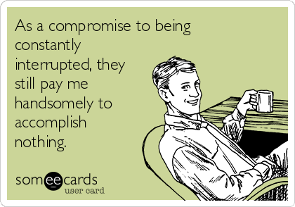 As a compromise to being constantly interrupted, they still pay me handsomely to accomplish nothing.