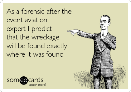 As a forensic after the event aviation expert I predict that the wreckage  will be found exactly where it was found