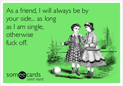 As a friend, I will always be by your side... as long as I am single, otherwise fuck off.