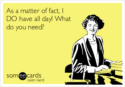As a matter of fact, I DO have all day! What do you need?