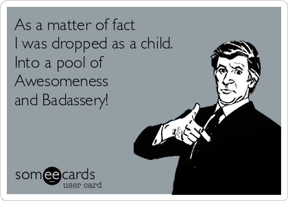 As a matter of fact  I was dropped as a child. Into a pool of Awesomeness and Badassery!