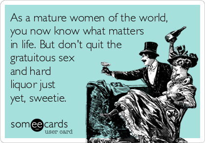 As a mature women of the world, you now know what matters in life. But don't quit the gratuitous sex  and hard liquor just yet, sweetie.
