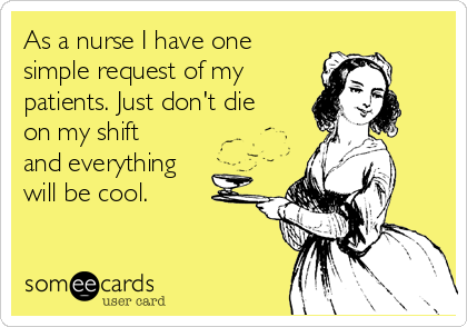 As a nurse I have one simple request of my patients. Just don't die on my shift and everything will be cool.