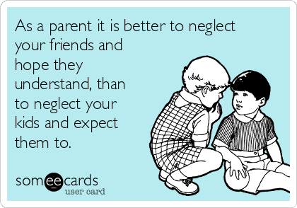 As a parent it is better to neglect your friends and hope they understand, than to neglect your kids and expect them to.