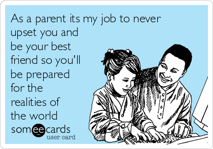 As a parent its my job to never upset you and be your best friend so you'll be prepared for the realities of the world