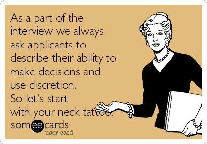 As a part of the interview we always ask applicants to  describe their ability to make decisions and use discretion. So let's start with your neck tattoo.