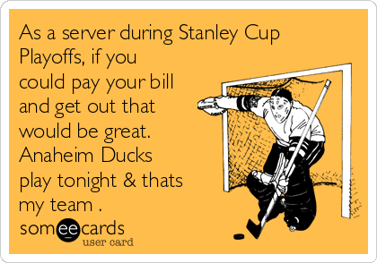 As a server during Stanley Cup Playoffs, if you could pay your bill and get out that would be great. Anaheim Ducks play tonight & thats my team .