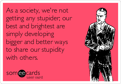 As a society, we're not getting any stupider; our best and brightest are simply developing bigger and better ways to share our stupidity with others.