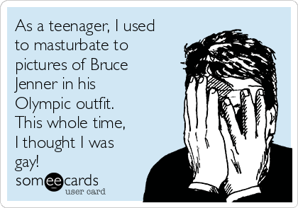 As a teenager, I used to masturbate to pictures of Bruce Jenner in his Olympic outfit. This whole time, I thought I was gay!