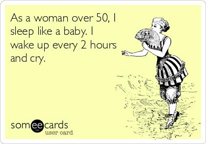 As a woman over 50, I sleep like a baby. I wake up every 2 hours and cry.