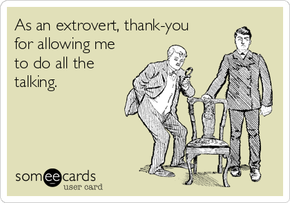 As an extrovert, thank-you for allowing me to do all the talking.