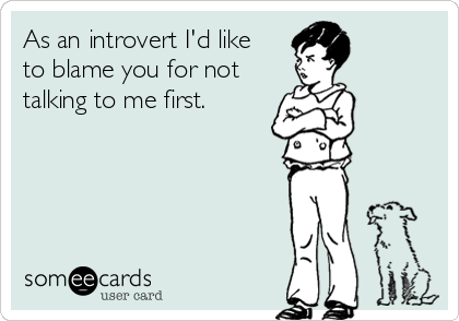 As an introvert I'd like to blame you for not talking to me first.