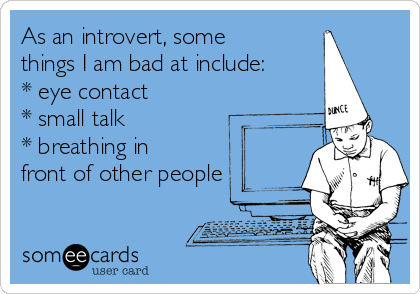 As an introvert, some things I am bad at include: * eye contact * small talk  * breathing in front of other people
