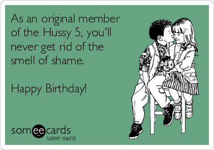As an original member of the Hussy 5, you'll never get rid of the smell of shame.  Happy Birthday!