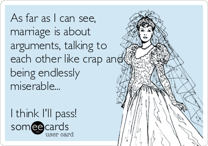 As far as I can see, marriage is about arguments, talking to each other like crap and being endlessly miserable...  I think I'll pass!