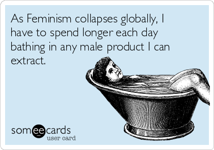 As Feminism collapses globally, I have to spend longer each day bathing in any male product I can extract.