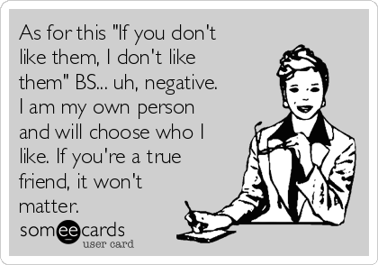 "As for this ""If you don't like them, I don't like them"" BS... uh, negative. I am my own person and will choose who I like. If you're a true friend, it won't matter."