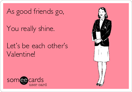As good friends go,   You really shine.  Let's be each other's  Valentine!