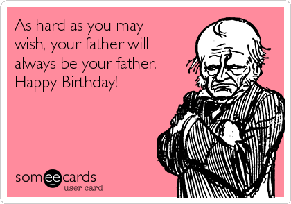 As hard as you may wish, your father will always be your father. Happy Birthday!