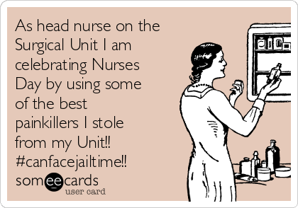 As head nurse on the Surgical Unit I am celebrating Nurses Day by using some of the best painkillers I stole from my Unit!! #canfacejailtime!!