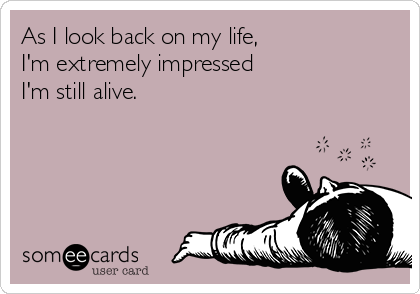 As I look back on my life,  I'm extremely impressed  I'm still alive.