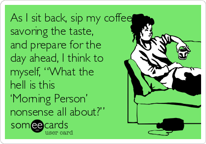 """As I sit back, sip my coffee, savoring the taste, and prepare for the day ahead, I think to myself, """"What the hell is this 'Morning Person' nonsense all about?"""""""