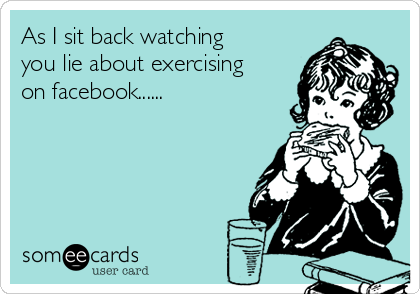 As I sit back watching you lie about exercising on facebook......