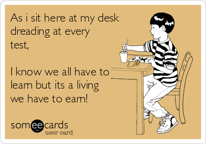 As i sit here at my desk  dreading at every test,  I know we all have to learn but its a living we have to earn!