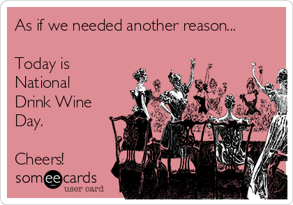 As if we needed another reason...  Today is National Drink Wine Day.  Cheers!