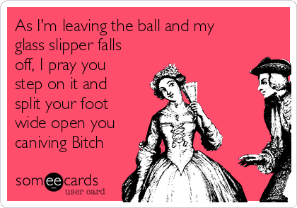 As I'm leaving the ball and my glass slipper falls off, I pray you step on it and split your foot wide open you caniving Bitch