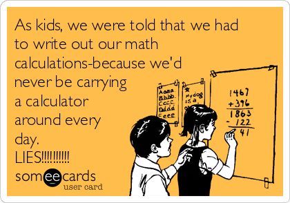 As kids, we were told that we had to write out our math  calculations-because we'd  never be carrying a calculator around every day.    LIES!!!!!!!!!!